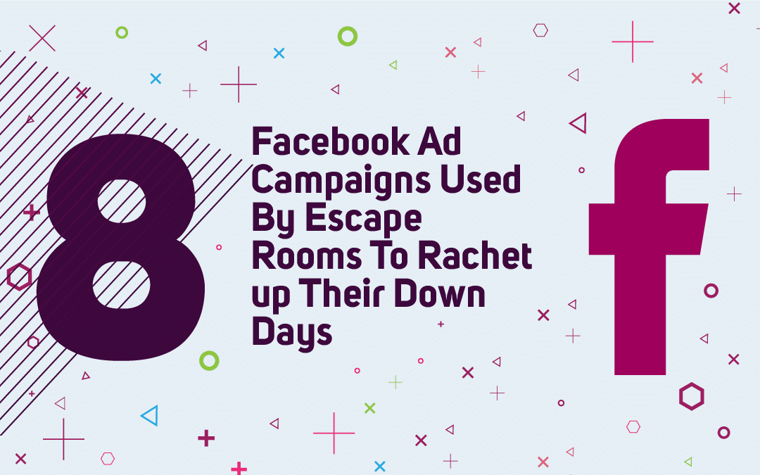 8 Facebook Ad Campaigns Used By Escape Rooms To Rachet up Their Down Days